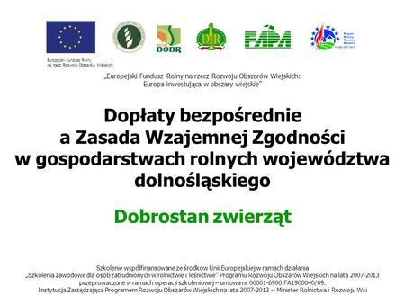 1 Dopłaty bezpośrednie a Zasada Wzajemnej Zgodności w gospodarstwach rolnych województwa dolnośląskiego Dobrostan zwierząt Europejski Fundusz Rolny na.