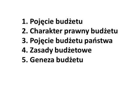 1. Pojęcie budżetu 2. Charakter prawny budżetu 3. Pojęcie budżetu państwa 4. Zasady budżetowe 5. Geneza budżetu.