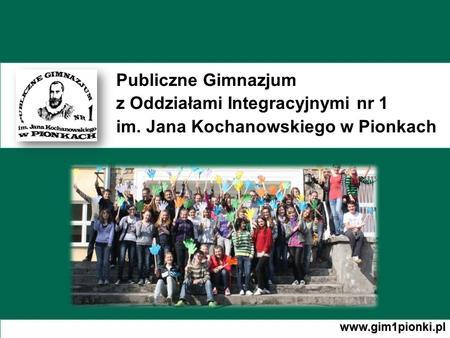 Publiczne Gimnazjum z Oddziałami Integracyjnymi nr 1 im. Jana Kochanowskiego w Pionkach www.gim1pionki.pl.