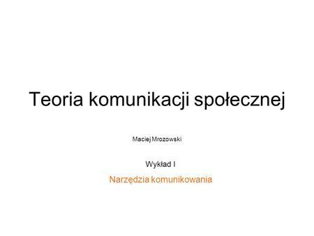 Teoria komunikacji społecznej Maciej Mrozowski Wykład I Narzędzia komunikowania.