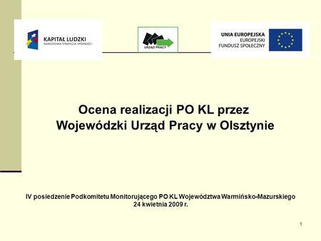 1 Ocena realizacji PO KL przez Wojewódzki Urząd Pracy w Olsztynie IV posiedzenie Podkomitetu Monitorującego PO KL Województwa Warmińsko-Mazurskiego 24.