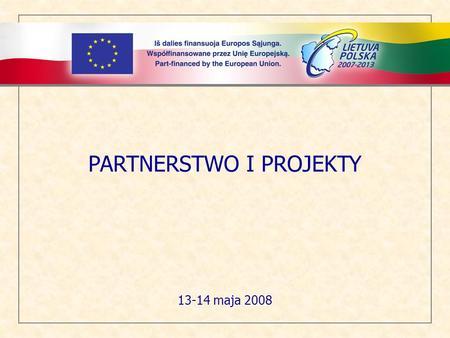 PARTNERSTWO I PROJEKTY 13-14 maja 2008. Spis treści 1.Partnerstwo 2.Kwalifikowalni partnerzy 3.Partner Wiodący 4.Pozostali partnerzy projektu 5.Cykl życia.
