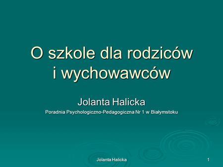 Jolanta Halicka 1 O szkole dla rodziców i wychowawców Jolanta Halicka Poradnia Psychologiczno-Pedagogiczna Nr 1 w Białymstoku.