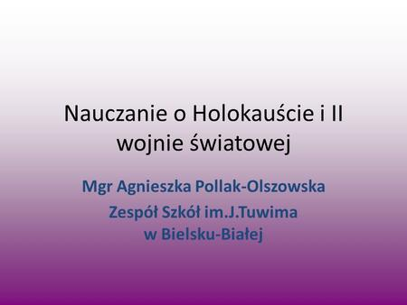 Nauczanie o Holokauście i II wojnie światowej Mgr Agnieszka Pollak-Olszowska Zespół Szkół im.J.Tuwima w Bielsku-Białej.