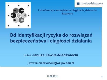 I Konferencja zarządzania ciągłością działania Szczytno dr inż. Janusz Zawiła-Niedźwiecki j.zawila-niedzwiecki@wz.pw.edu.pl 1 11.09.2012 Od identyfikacji.