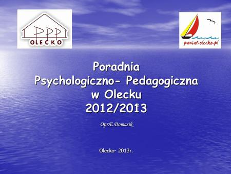 Poradnia Psychologiczno- Pedagogiczna w Olecku 2012/2013 2Opr.E.Domasik Olecko- 2013r.
