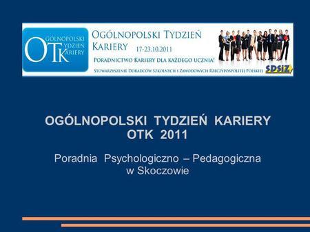 OGÓLNOPOLSKI TYDZIEŃ KARIERY OTK 2011 Poradnia Psychologiczno – Pedagogiczna w Skoczowie.