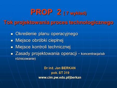 PROP 2 ( 7 wykład) Tok projektowania proces technologicznego Określenie planu operacyjnego Określenie planu operacyjnego Miejsce obróbki cieplnej Miejsce.