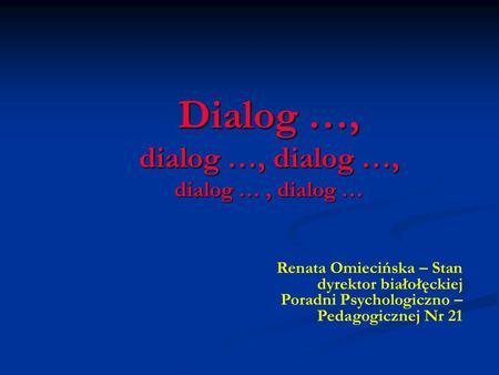 Dialog …, dialog …, dialog …, dialog …, dialog … Renata Omiecińska – Stan dyrektor białołęckiej Poradni Psychologiczno – Pedagogicznej Nr 21.
