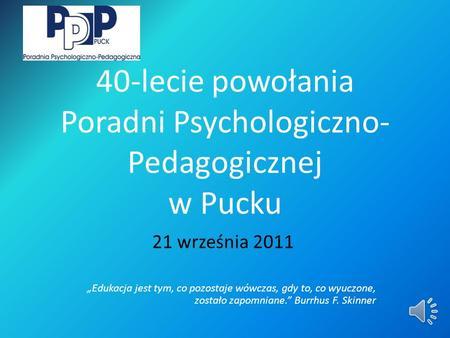 40-lecie powołania Poradni Psychologiczno- Pedagogicznej w Pucku 21 września 2011 Edukacja jest tym, co pozostaje wówczas, gdy to, co wyuczone, zostało.