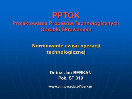 PPTOK Projektowanie Procesów Technologicznych Obróbki Skrawaniem Normowanie czasu operacji technologicznej Dr inż. Jan BERKAN Pok. ST 319 Dr inż. Jan BERKAN.