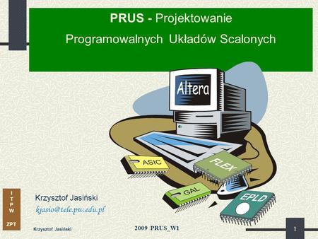 I T P W ZPT 2009 PRUS_W1 Krzysztof Jasiński 1 PRUS - Projektowanie Programowalnych Układów Scalonych Krzysztof Jasiński kjasio@tele.pw.edu.pl.