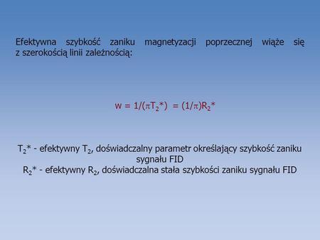 Efektywna szybkość zaniku magnetyzacji poprzecznej wiąże się z szerokością linii zależnością: w = 1/( T 2 *) = (1/ )R 2 * T 2 * - efektywny T 2, doświadczalny.