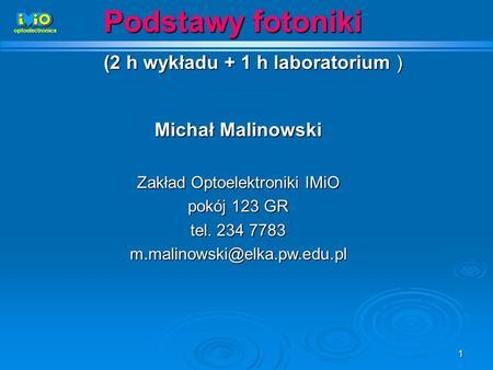 1 Podstawy fotoniki (2 h wykładu + 1 h laboratorium ) Michał Malinowski Zakład Optoelektroniki IMiO pokój 123 GR tel. 234 7783 m.malinowski@elka.pw.edu.pl.