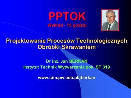 PPTOK Wykład - 15 godzin Projektowanie Procesów Technologicznych Obróbki Skrawaniem Dr inż. Jan BERKAN Instytut Technik Wytwarzania pok. ST 319 www.cim.pw.edu.pl/jberkan.