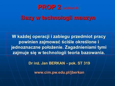 PROP 2 PROP 2 (wykład 4) Bazy w technologii maszyn W każdej operacji i zabiegu przedmiot pracy powinien zajmować ściśle określone i jednoznaczne położenie.