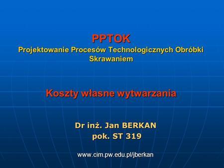 PPTOK Projektowanie Procesów Technologicznych Obróbki Skrawaniem Koszty własne wytwarzania Dr inż. Jan BERKAN pok. ST 319 pok. ST 319www.cim.pw.edu.pl/jberkan.