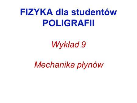 FIZYKA dla studentów POLIGRAFII Wykład 9 Mechanika płynów