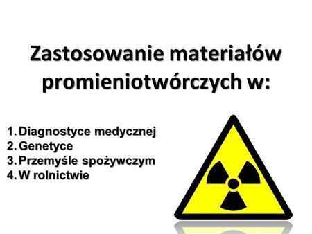 Zastosowanie materiałów promieniotwórczych w: 1.Diagnostyce medycznej 2.Genetyce 3.Przemyśle spożywczym 4.W rolnictwie.