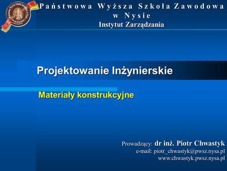 Projektowanie Inżynierskie Prowadzący: dr inż. Piotr Chwastyk e-mail: piotr_chwastyk@pwsz.nysa.pl www.chwastyk.pwsz.nysa.pl P a ń s t w o w a W y ż s z.