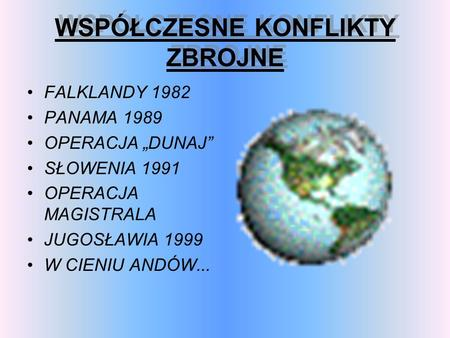 WSPÓŁCZESNE KONFLIKTY ZBROJNE WSPÓŁCZESNE KONFLIKTY ZBROJNE FALKLANDY 1982 PANAMA 1989 OPERACJA DUNAJ SŁOWENIA 1991 OPERACJA MAGISTRALA JUGOSŁAWIA 1999.
