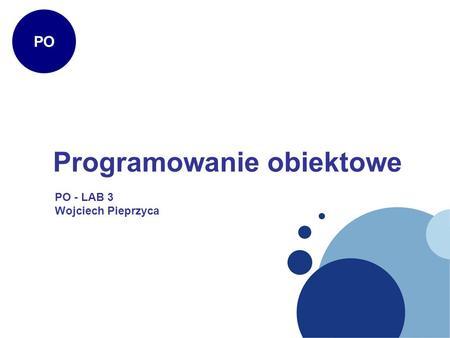 Programowanie obiektowe PO PO - LAB 3 Wojciech Pieprzyca.
