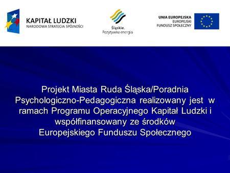 Projekt Miasta Ruda Śląska/Poradnia Psychologiczno-Pedagogiczna realizowany jest w ramach Programu Operacyjnego Kapitał Ludzki i współfinansowany ze środków.