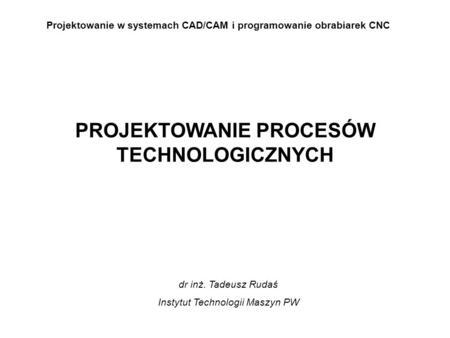Projektowanie w systemach CAD/CAM i programowanie obrabiarek CNC PROJEKTOWANIE PROCESÓW TECHNOLOGICZNYCH dr inż. Tadeusz Rudaś Instytut Technologii Maszyn.