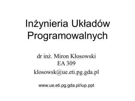 Inżynieria Układów Programowalnych dr inż. Miron Kłosowski EA 309