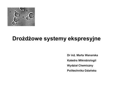 Drożdżowe systemy ekspresyjne Dr inż. Marta Wanarska Katedra Mikrobiologii Wydział Chemiczny Politechnika Gdańska.