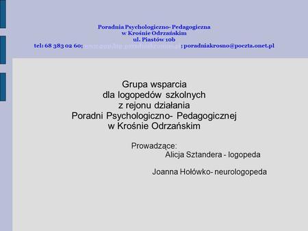 Poradnia Psychologiczno- Pedagogiczna w Krośnie Odrzańskim ul. Piastów 10b tel: 68 383 02 60; www.ppp.bip-poradniakrosnoo.pl; poradniakrosno@poczta.onet.plwww.ppp.bip-poradniakrosnoo.pl.