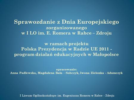 Sprawozdanie z Dnia Europejskiego zorganizowanego w I LO im. E. Romera w Rabce – Zdroju w ramach projektu Polska Prezydencja w Radzie UE 2011 - program.