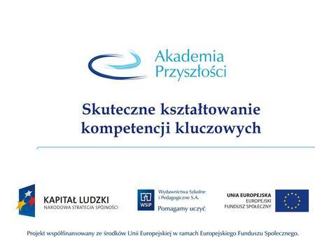 Skuteczne kształtowanie kompetencji kluczowych. Opis Projektu e-Akademia Przyszłości to ponadregionalny program rozwijania kompetencji kluczowych ze szczególnym.