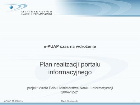 E-PUAP, 08.02.2005 r.Marek Słowikowski 1 e-PUAP czas na wdrożenie Plan realizacji portalu informacyjnego projekt Wrota Polski Ministerstwa Nauki i Informatyzacji.