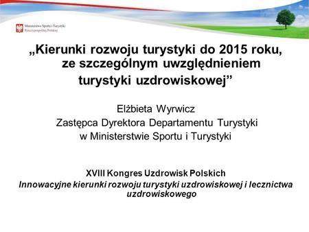 Kierunki rozwoju turystyki do 2015 roku, ze szczególnym uwzględnieniem turystyki uzdrowiskowej Elżbieta Wyrwicz Zastępca Dyrektora Departamentu Turystyki.