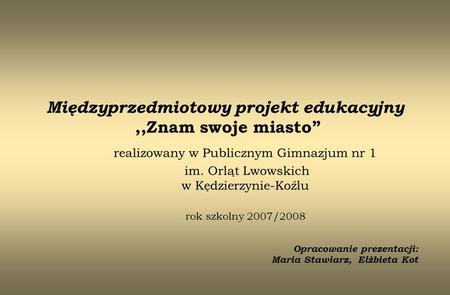 Międzyprzedmiotowy projekt edukacyjny,,Znam swoje miasto realizowany w Publicznym Gimnazjum nr 1 im. Orląt Lwowskich w Kędzierzynie-Koźlu rok szkolny 2007/2008.