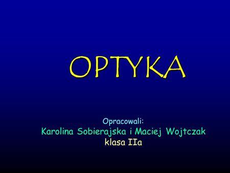 OPTYKA Opracowali: Karolina Sobierajska i Maciej Wojtczak klasa IIa.