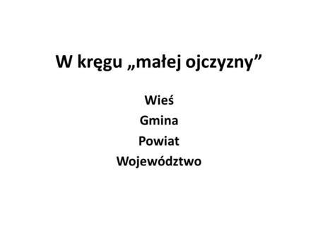 W kręgu małej ojczyzny Wieś Gmina Powiat Województwo.