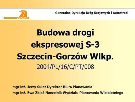 Budowa drogi ekspresowej S-3 Szczecin-Gorzów Wlkp. 2004/PL/16/C/PT/008 Generalna Dyrekcja Dróg Krajowych i Autostrad mgr inż. Jerzy Sułot Dyrektor Biura.