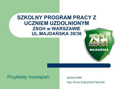 SZKOLNY PROGRAM PRACY Z UCZNIEM UZDOLNIONYM ZSGH w WARSZAWIE UL.MAJDAŃSKA 30/36 Przykłady rozwiązań- opracowała mgr Anna Zubrycka-Pacholik.