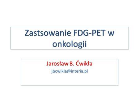 Zastsowanie FDG-PET w onkologii Jarosław B. Ćwikła jbcwikla@interia.pl.