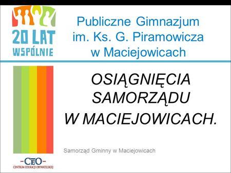 Publiczne Gimnazjum im. Ks. G. Piramowicza w Maciejowicach OSIĄGNIĘCIA SAMORZĄDU W MACIEJOWICACH. Samorząd Gminny w Maciejowicach.