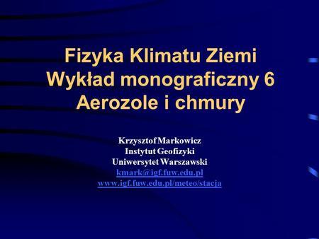 Fizyka Klimatu Ziemi Wykład monograficzny 6 Aerozole i chmury Krzysztof Markowicz Instytut Geofizyki Uniwersytet Warszawski kmark@igf.fuw.edu.pl www.igf.fuw.edu.pl/meteo/stacja.