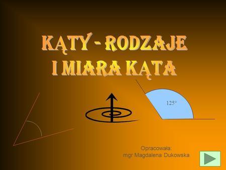 Opracowała: mgr Magdalena Dukowska 125 DEFINICJA KĄTA DEFINICJA KĄTA RODZAJE KĄTÓW RODZAJE KĄTÓW ZALEŻNOŚCI MIĘDZY MIARAMI KĄTÓW WYZNACZONYCH PRZEZ PROSTE.