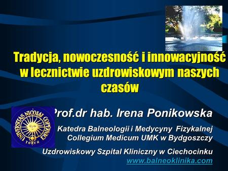 Prof.dr hab. Irena Ponikowska Katedra Balneologii i Medycyny Fizykalnej Collegium Medicum UMK w Bydgoszczy Uzdrowiskowy Szpital Kliniczny w Ciechocinku.