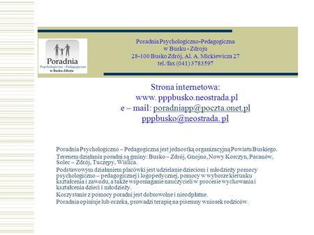 Poradnia Psychologiczno – Pedagogiczna jest jednostką organizacyjną Powiatu Buskiego. Terenem działania poradni są gminy: Busko – Zdrój, Gnojno, Nowy Korczyn,