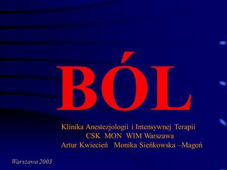 BÓL Klinika Anestezjologii i Intensywnej Terapii CSK MON WIM Warszawa Artur Kwiecień Monika Sieńkowska –Magoń Warszawa 2003.