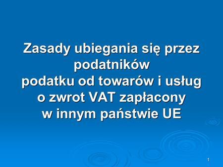1 Zasady ubiegania się przez podatników podatku od towarów i usług o zwrot VAT zapłacony w innym państwie UE.