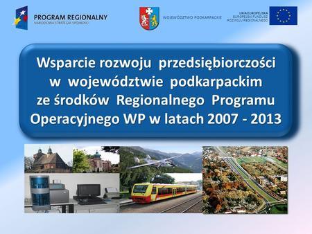 WOJEWÓDZTWO PODKARPACKIE Wsparcie rozwoju przedsiębiorczości w województwie podkarpackim ze środków Regionalnego Programu Operacyjnego WP w latach 2007.