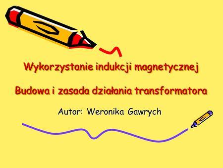 Wykorzystanie indukcji magnetycznej Budowa i zasada działania transformatora Autor: Weronika Gawrych.